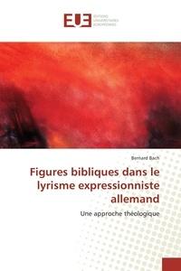 Bernard Bach - Figures bibliques dans le lyrisme expressionniste allemand.