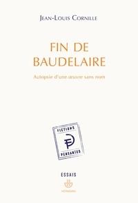 Jean-Louis Cornille - Fin de Baudelaire - Autopsie d'une oeuvre sans nom.