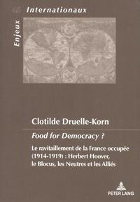 Clotilde Druelle-Korn - Food for Democracy ? - Le ravitaillement de la France occupée (1914-1919) : Herbert Hoover, le blocus, les neutres et les Alliés.