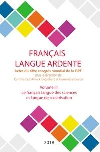 Cynthia Eid et Annick Englebert - Français langue ardente - Actes du XIVe congrès mondial de la FIPF - Volume 3, Le français langue des sciences et langue de scolarisation.