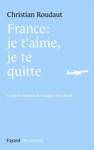 Christian Roudaut - France, je t'aime je te quitte - Ce que les Français de l'étranger nous disent.