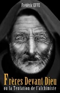 Frédéric Effe - Frères devant dieu ou la tentation de l'alchimiste.