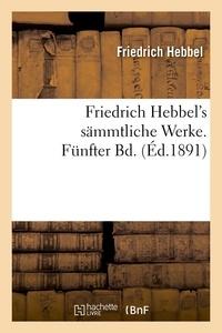 Friedrich Hebbel - Friedrich Hebbel's sämmtliche Werke. Fünfter Bd. (Éd.1891).