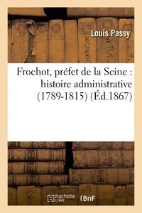 Louis Passy - Frochot, préfet de la Seine : histoire administrative 1789-1815.