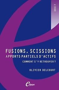 Olivier Delcourt - Fusions, scissions, apports partiels d'actifs : comment s'y retrouver ?.