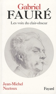 Jean-Michel Nectoux - Gabriel Fauré - Les voies de clair-obscur.