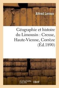 Alfred Leroux - Géographie et histoire du Limousin : Creuse, Haute-Vienne, Corrèze (Éd.1890).