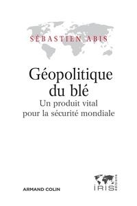Sébastien Abis - Géopolitique du blé - Un produit vital pour la sécurité mondiale.