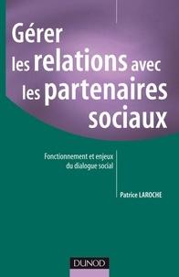 Patrice Laroche - Gérer les relations avec les partenaires sociaux - Fonctionnement et enjeux du dialogue social.