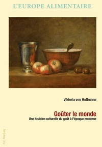 Viktoria von Hoffmann - Goûter le monde - Une histoire culturelle du goût à l'époque moderne.