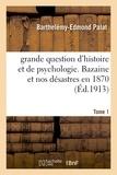 Barthelémy-Edmond Palat - grande question d'histoire et de psychologie. Bazaine et nos désastres en 1870 Tom 1.