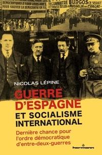 Nicolas Lépine - Guerre d'Espagne et socialisme international - Dernière chance pour l'ordre démocratique d'entre-deux-guerres.
