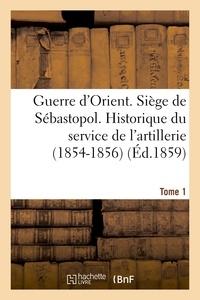 Hachette BNF - Guerre d'Orient. Siège de Sébastopol. Historique du service de l'artillerie (1854-1856). Tome 1.