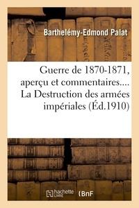 Barthelémy-Edmond Palat - Guerre de 1870-1871, aperçu et commentaires. La Destruction des armées impériales.