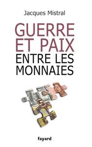 Jacques Mistral - Guerre et paix entre les monnaies.