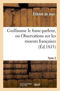 Etienne de Jouy - Guillaume le franc-parleur, ou Observations sur les moeurs françaises.Tome 2.