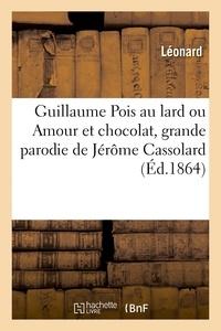 Léonard - Guillaume Pois au lard ou Amour et chocolat, grande parodie de Jérôme Cassolard - en un petit acte et en vers.