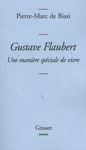 Pierre-Marc de Biasi - Gustave Flaubert - Une manière spéciale de vivre.