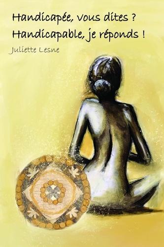 Juliette Lesne - Handicapée, vous dites ? Handicapable, je réponds !.