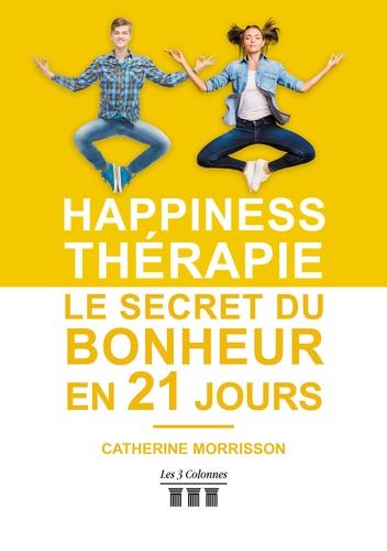 Catherine Morisson - Happiness thérapie - Le secret du bonheur en 21 jours.