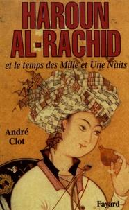 André Clot - Haroun al-Rachid et le temps des Mille et Une Nuits.