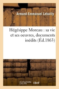 Lebailly - Hégésippe Moreau : sa vie et ses oeuvres, documents inédits.