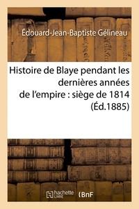 Édouard-Jean-Baptiste Gélineau - Histoire de Blaye pendant les dernières années de l'empire : siège de 1814.