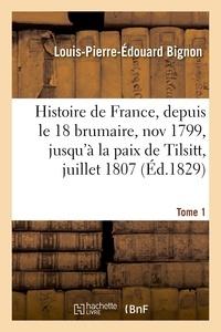 Louis-Pierre-Édouard Bignon - Histoire de France, depuis le 18 brumaire, nov1799, jusqu'à la paix de Tilsitt, juillet 1807. T. 1.