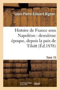 Louis-Pierre-Édouard Bignon - Histoire de France sous Napoléon : deuxième époque, depuis la paix de Tilsitt. Tome 10.