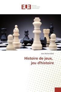 Jean-Michel Mehl - Histoire de jeux, jeu d'histoire.
