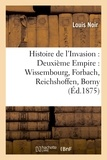 Louis Noir et Louis Sacré - Histoire de l'Invasion : Deuxième Empire : Wissembourg, Forbach, Reichshoffen, Borny, Gravelotte.
