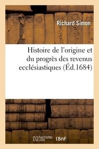 Richard Simon - Histoire de l'origine & du progrès des revenus ecclésiastiques , où il est traité selon l'ancien - et le nouveau droit de tout ce qui regarde les matières bénéficiales, de la régale, des investitures.