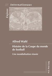 Alfred Wahl - Histoire de la Coupe du monde de football - Une mondialisation réussie.