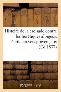 Claude Fauriel - Histoire de la croisade contre les hérétiques albigeois écrite en vers provençaux.