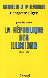 Georgette Elgey - Histoire de la IVe République - Tome 1, La République des illusions (1945-1951).