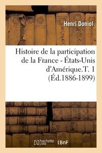 Henri Doniol - Histoire de la participation de la France - États-Unis d'Amérique.T. 1 (Éd.1886-1899).