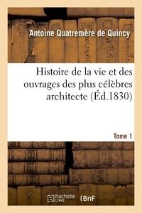 Antoine Quatremère de Quincy - Histoire de la vie et des ouvrages des plus célèbres architecte. Tome 1 (Éd.1830).