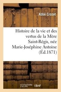 Crozet - Histoire de la vie et des vertus de la Mère Saint-Régis, née Marie-Joséphine Antoine.