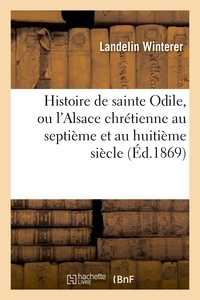 Landelin Winterer - Histoire de sainte Odile, ou l'Alsace chrétienne au septième et au huitième siècle.