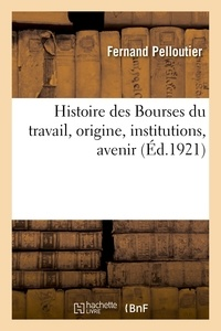 Fernand Pelloutier - Histoire des bourses du travail, origine, institutions, avenir.