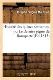 Joseph-François Michaud - Histoire des quinze semaines, ou Le dernier règne de Bonaparte.