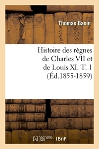 Thomas Basin - Histoire des règnes de Charles VII et de Louis XI. T. 1 (Éd.1855-1859).