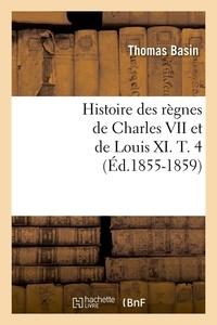 Thomas Basin - Histoire des règnes de Charles VII et de Louis XI. T. 4 (Éd.1855-1859).