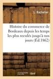 L Bachelier - Histoire du commerce de Bordeaux depuis les temps les plus reculés jusqu'à nos jours.