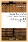 Claude Carlier - Histoire du duché de Valois : ornée de cartes et de gravures. T. 1 (Éd.1764).