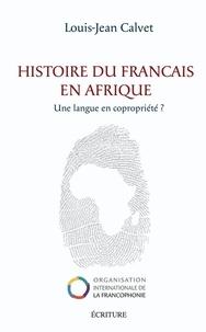 Louis-Jean Calvet - Histoire du français en Afrique - Une langue en copropriété.