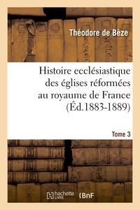 Théodore de Bèze - Histoire ecclésiastique des églises réformées au royaume de France. Tome 3 (Éd.1883-1889).
