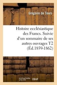 Grégoire Tours (de) - Histoire ecclésiastique des Francs. Suivie d'un sommaire de ses autres ouvrages T2 (Éd.1859-1862).