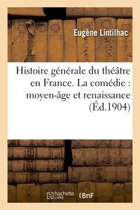 Eugène Lintilhac - Histoire générale du théâtre en France. La comédie : moyen-âge et renaissance.