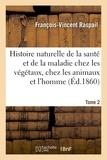 François-Vincent Raspail - Histoire naturelle de la santé et de la maladie chez les végétaux et chez les animaux Tome 2.